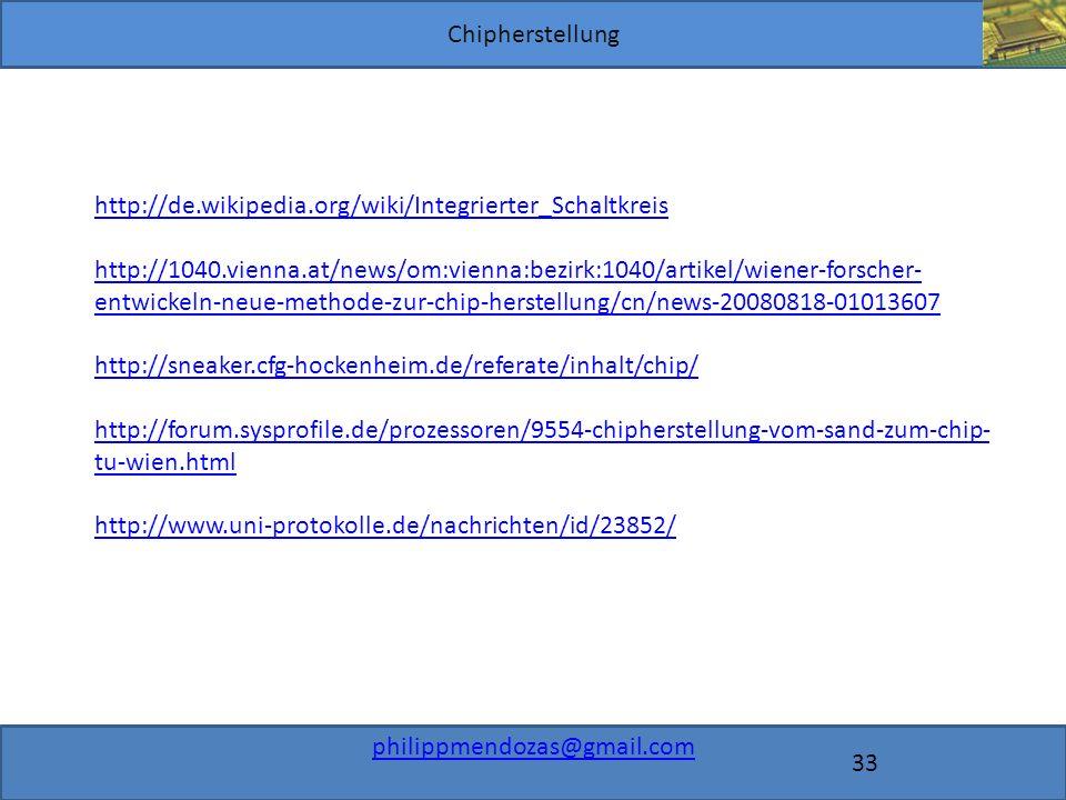 Chipherstellung philippmendozas@gmail.com 33 http://de.wikipedia.org/wiki/Integrierter_Schaltkreis http://1040.vienna.at/news/om:vienna:bezirk:1040/artikel/wiener-forscher- entwickeln-neue-methode-zur-chip-herstellung/cn/news-20080818-01013607 http://sneaker.cfg-hockenheim.de/referate/inhalt/chip/ http://forum.sysprofile.de/prozessoren/9554-chipherstellung-vom-sand-zum-chip- tu-wien.html http://www.uni-protokolle.de/nachrichten/id/23852/
