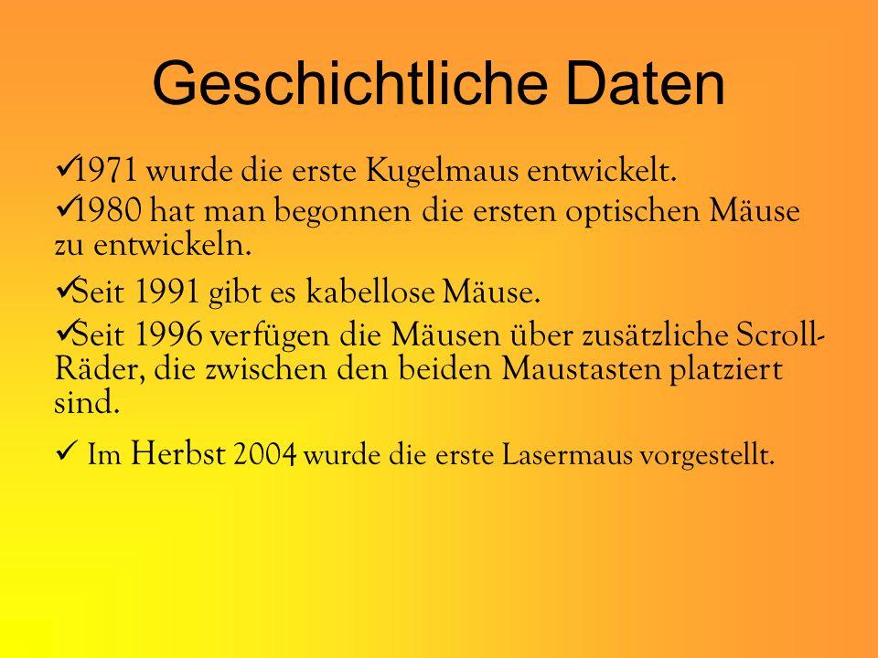 Geschichtliche Daten Im Herbst 2004 wurde die erste Lasermaus vorgestellt. 1971 wurde die erste Kugelmaus entwickelt. 1980 hat man begonnen die ersten