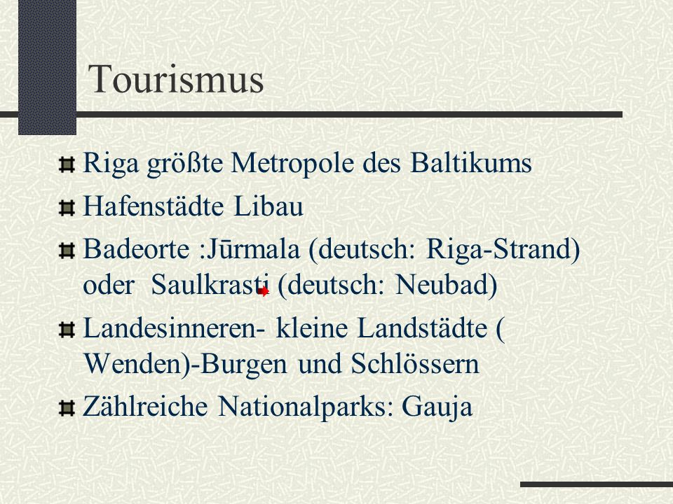 Tourismus Riga größte Metropole des Baltikums Hafenstädte Libau Badeorte :Jūrmala (deutsch: Riga-Strand) oder Saulkrasti (deutsch: Neubad) Landesinneren- kleine Landstädte ( Wenden)-Burgen und Schlössern Zählreiche Nationalparks: Gauja