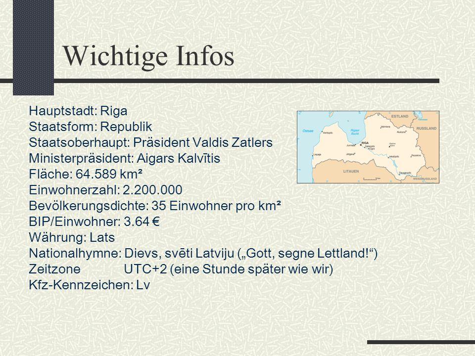 """Wichtige Infos Hauptstadt: Riga Staatsform: Republik Staatsoberhaupt: Präsident Valdis Zatlers Ministerpräsident: Aigars Kalvītis Fläche: 64.589 km² Einwohnerzahl: 2.200.000 Bevölkerungsdichte: 35 Einwohner pro km² BIP/Einwohner: 3.64 € Währung: Lats Nationalhymne: Dievs, svēti Latviju (""""Gott, segne Lettland! ) Zeitzone UTC+2 (eine Stunde später wie wir) Kfz-Kennzeichen: Lv"""