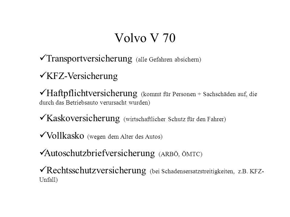 Volvo V 70 Transportversicherung (alle Gefahren absichern) KFZ-Versicherung Haftpflichtversicherung (kommt für Personen + Sachschäden auf, die durch das Betriebsauto verursacht wurden) Kaskoversicherung (wirtschaftlicher Schutz für den Fahrer) Vollkasko (wegen dem Alter des Autos) Autoschutzbriefversicherung (ARBÖ, ÖMTC) Rechtsschutzversicherung (bei Schadensersatzstreitigkeiten, z.B.