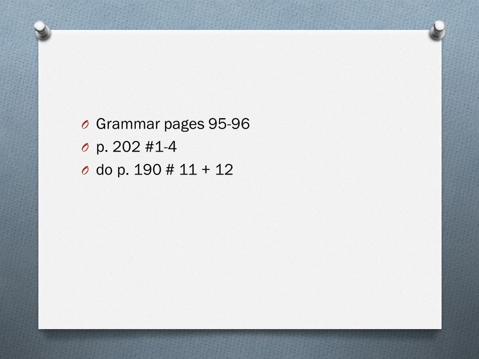 O Grammar pages 95-96 O p. 202 #1-4 O do p. 190 # 11 + 12
