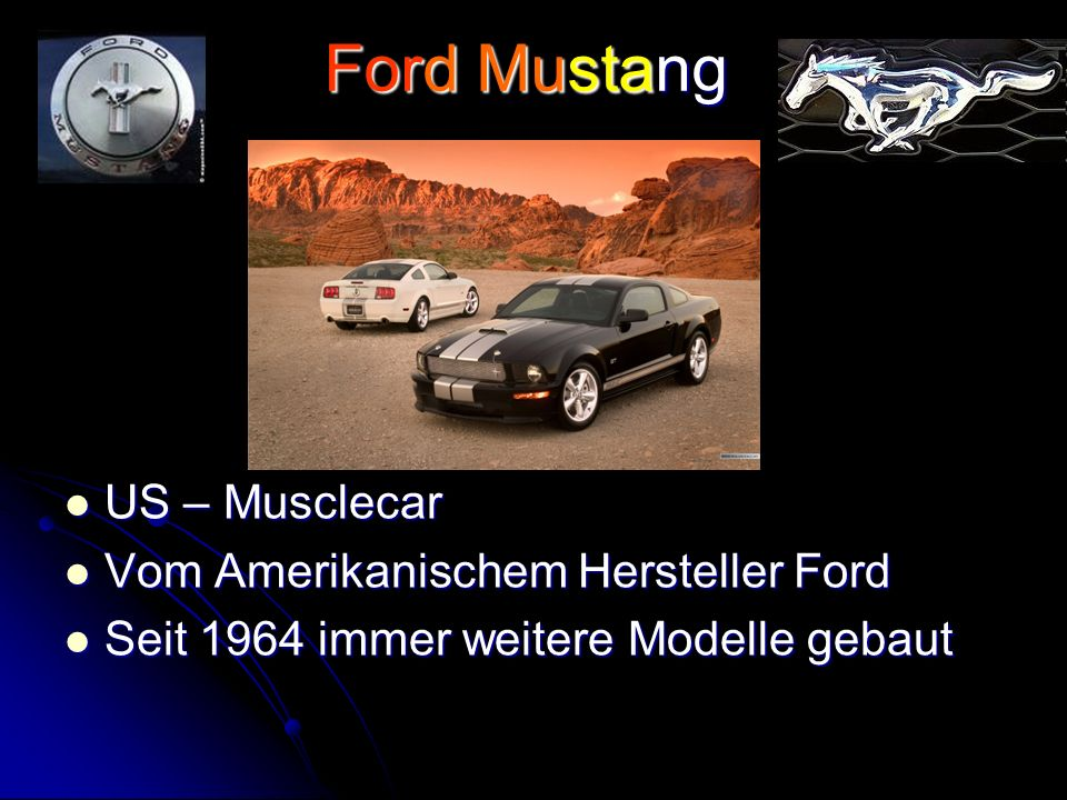 Ford Mustang US – Musclecar US – Musclecar Vom Amerikanischem Hersteller Ford Vom Amerikanischem Hersteller Ford Seit 1964 immer weitere Modelle gebaut Seit 1964 immer weitere Modelle gebaut