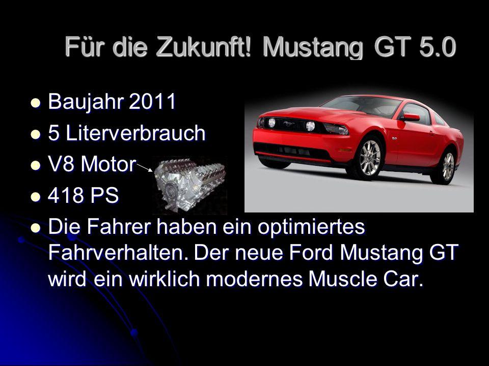 Für die Zukunft! Mustang GT 5.0 Für die Zukunft! Mustang GT 5.0 Baujahr 2011 Baujahr 2011 5 Literverbrauch 5 Literverbrauch V8 Motor V8 Motor 418 PS 4
