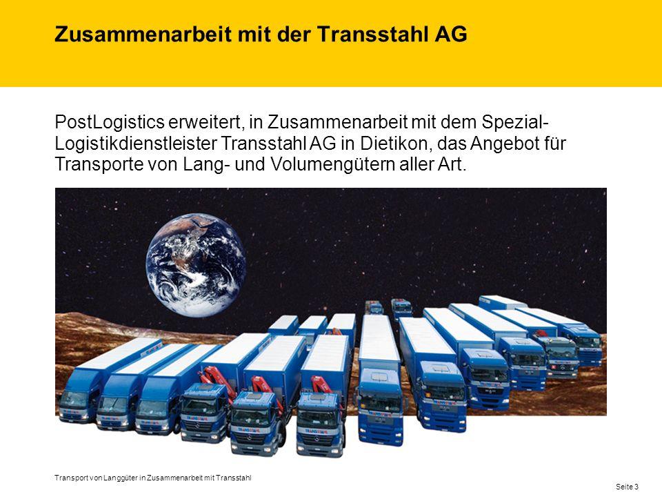 Zusammenarbeit mit der Transstahl AG Transport von Langgüter in Zusammenarbeit mit Transstahl Seite 3 PostLogistics erweitert, in Zusammenarbeit mit dem Spezial- Logistikdienstleister Transstahl AG in Dietikon, das Angebot für Transporte von Lang- und Volumengütern aller Art.