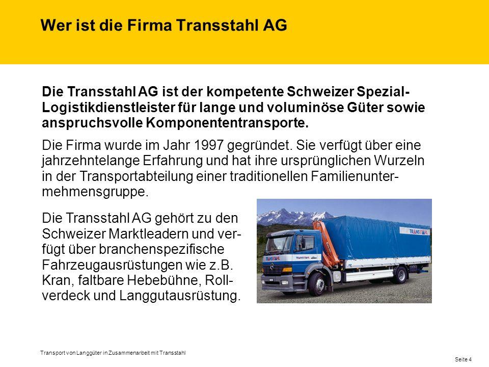 Wer ist die Firma Transstahl AG Transport von Langgüter in Zusammenarbeit mit Transstahl Seite 4 Die Transstahl AG gehört zu den Schweizer Marktleadern und ver- fügt über branchenspezifische Fahrzeugausrüstungen wie z.B.