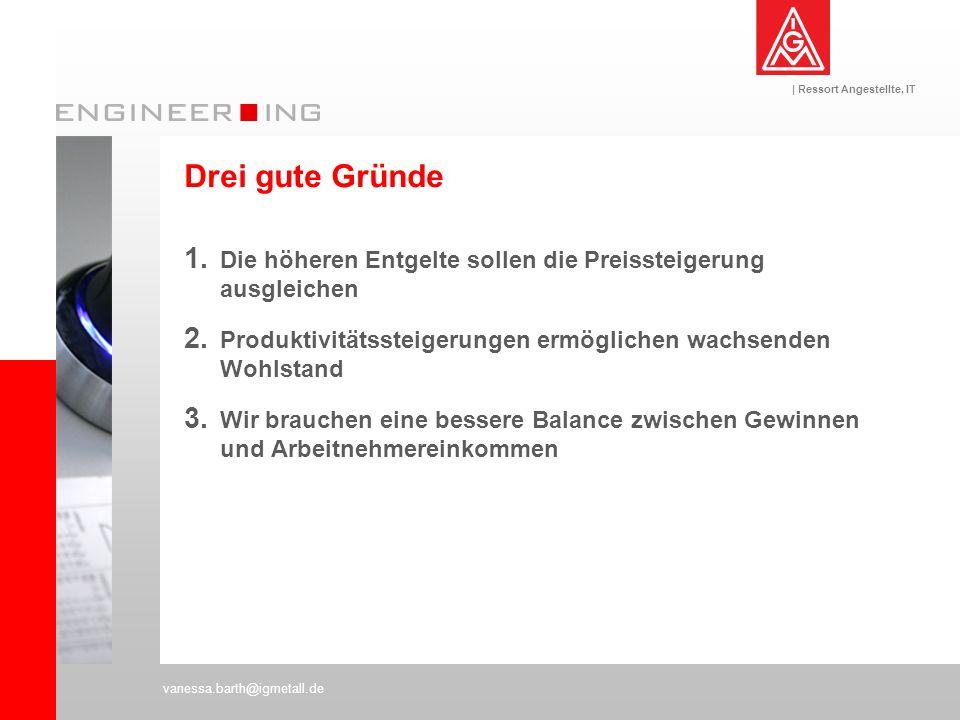 | Ressort Angestellte, IT vanessa.barth@igmetall.de Drei gute Gründe 1. Die höheren Entgelte sollen die Preissteigerung ausgleichen 2. Produktivitätss