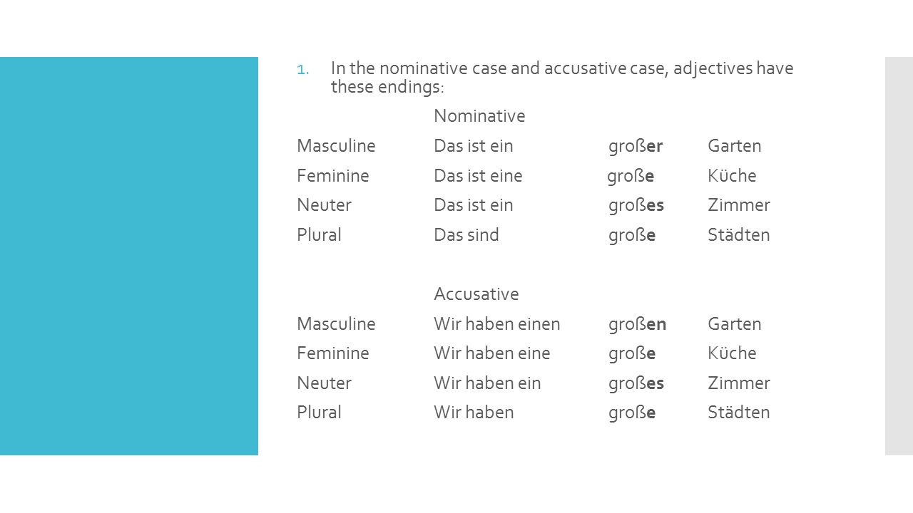 1.In the nominative case and accusative case, adjectives have these endings: Nominative MasculineDas ist ein großer Garten FeminineDas ist eine großeK