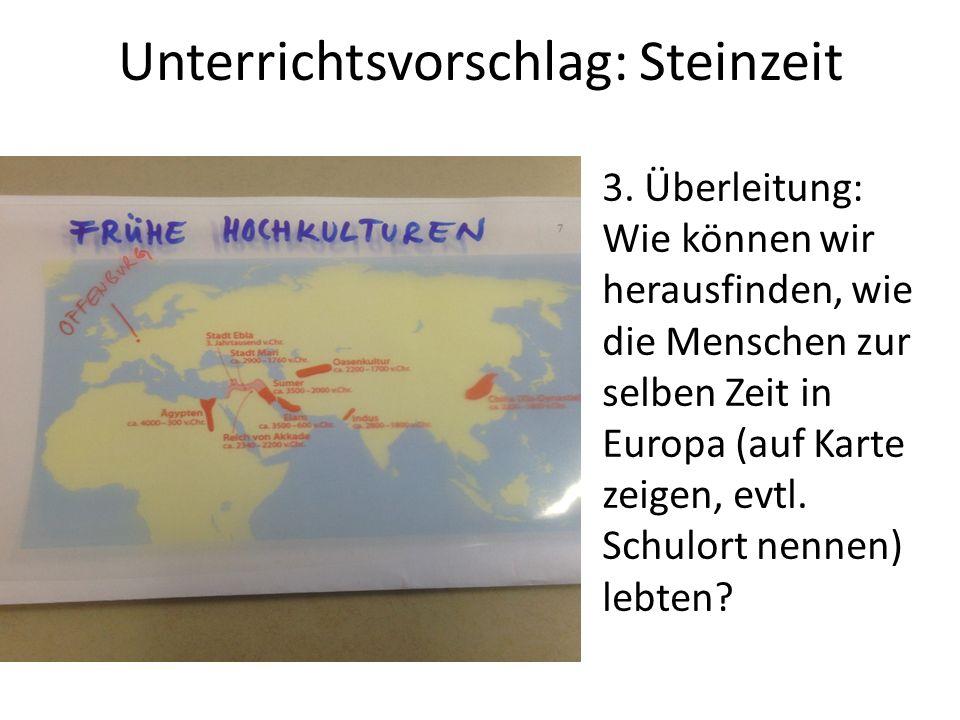 Unterrichtsvorschlag: Steinzeit 3. Überleitung: Wie können wir herausfinden, wie die Menschen zur selben Zeit in Europa (auf Karte zeigen, evtl. Schul