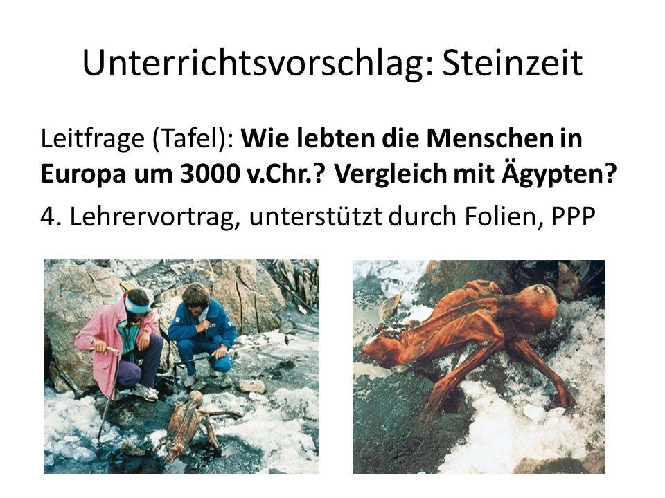 Unterrichtsvorschlag: Steinzeit Leitfrage (Tafel): Wie lebten die Menschen in Europa um 3000 v.Chr.? Vergleich mit Ägypten? 4. Lehrervortrag, unterstü