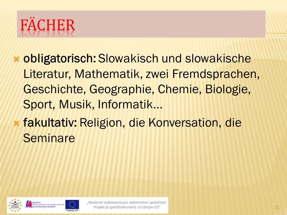  obligatorisch: Slowakisch und slowakische Literatur, Mathematik, zwei Fremdsprachen, Geschichte, Geographie, Chemie, Biologie, Sport, Musik, Informa