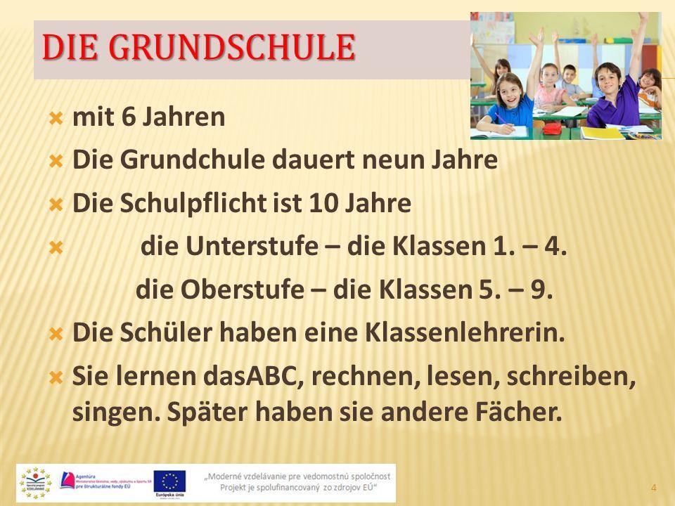 DIE GRUNDSCHULE  mit 6 Jahren  Die Grundchule dauert neun Jahre  Die Schulpflicht ist 10 Jahre  die Unterstufe – die Klassen 1. – 4. die Oberstufe