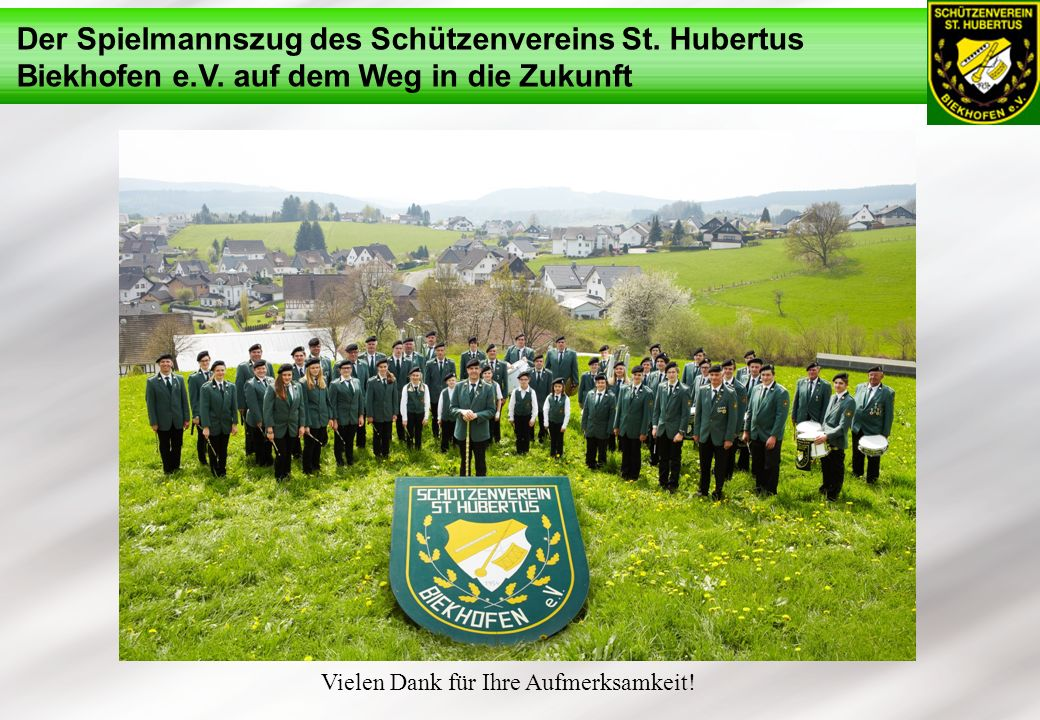 Der Spielmannszug des Schützenvereins St. Hubertus Biekhofen e.V. auf dem Weg in die Zukunft Vielen Dank für Ihre Aufmerksamkeit!
