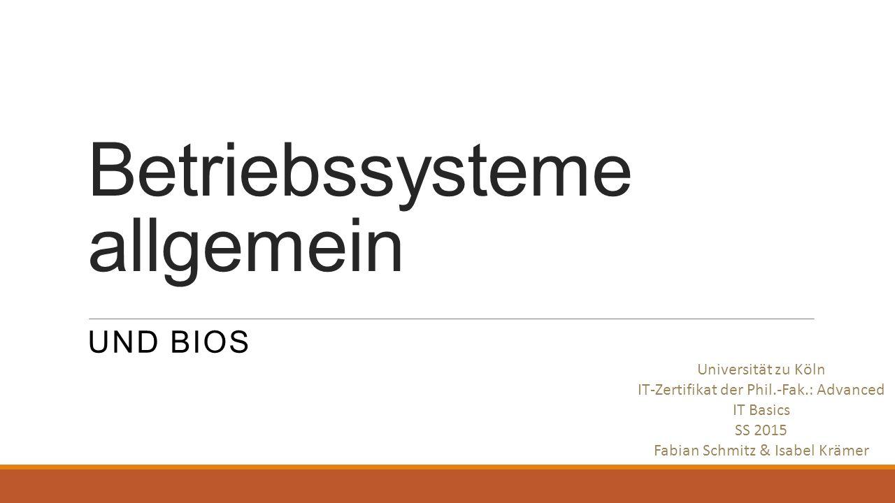 Betriebssysteme allgemein UND BIOS Universität zu Köln IT-Zertifikat der Phil.-Fak.: Advanced IT Basics SS 2015 Fabian Schmitz & Isabel Krämer