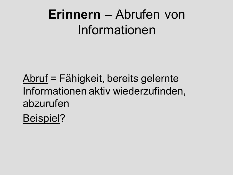 Erinnern – Abrufen von Informationen Abruf = Fähigkeit, bereits gelernte Informationen aktiv wiederzufinden, abzurufen Beispiel?