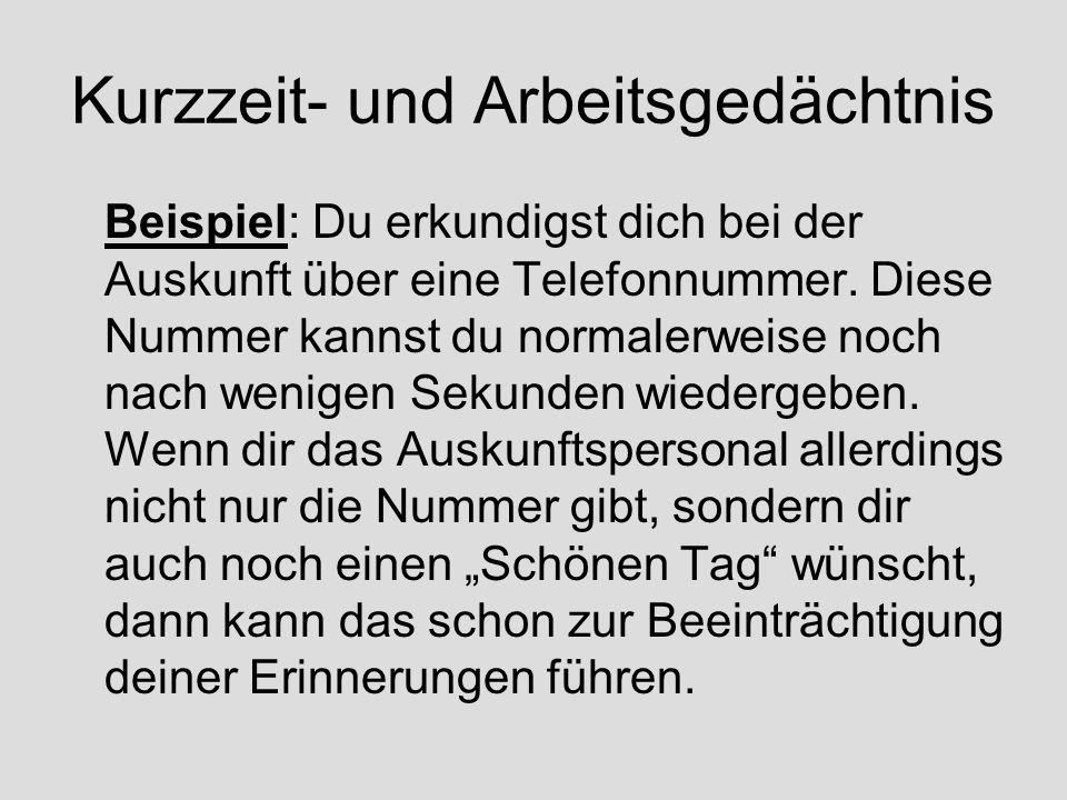 Kurzzeit- und Arbeitsgedächtnis Beispiel: Du erkundigst dich bei der Auskunft über eine Telefonnummer. Diese Nummer kannst du normalerweise noch nach