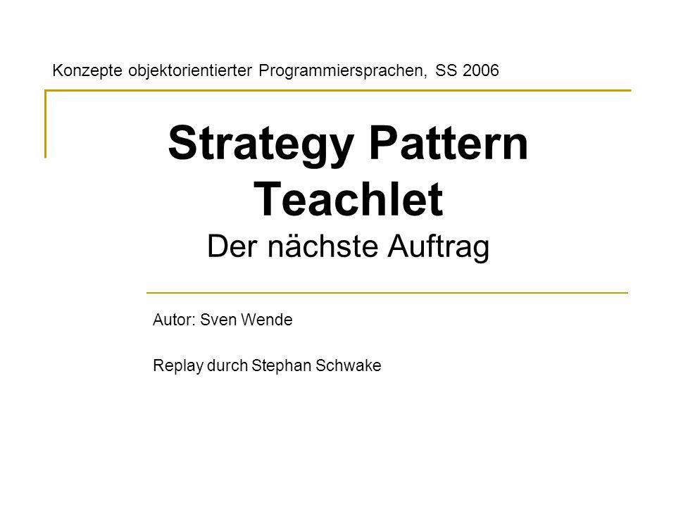 Strategy Pattern Teachlet Der nächste Auftrag Autor: Sven Wende Replay durch Stephan Schwake Konzepte objektorientierter Programmiersprachen, SS 2006