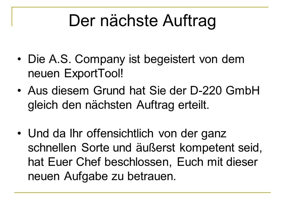 Der nächste Auftrag Die A.S. Company ist begeistert von dem neuen ExportTool! Aus diesem Grund hat Sie der D-220 GmbH gleich den nächsten Auftrag erte