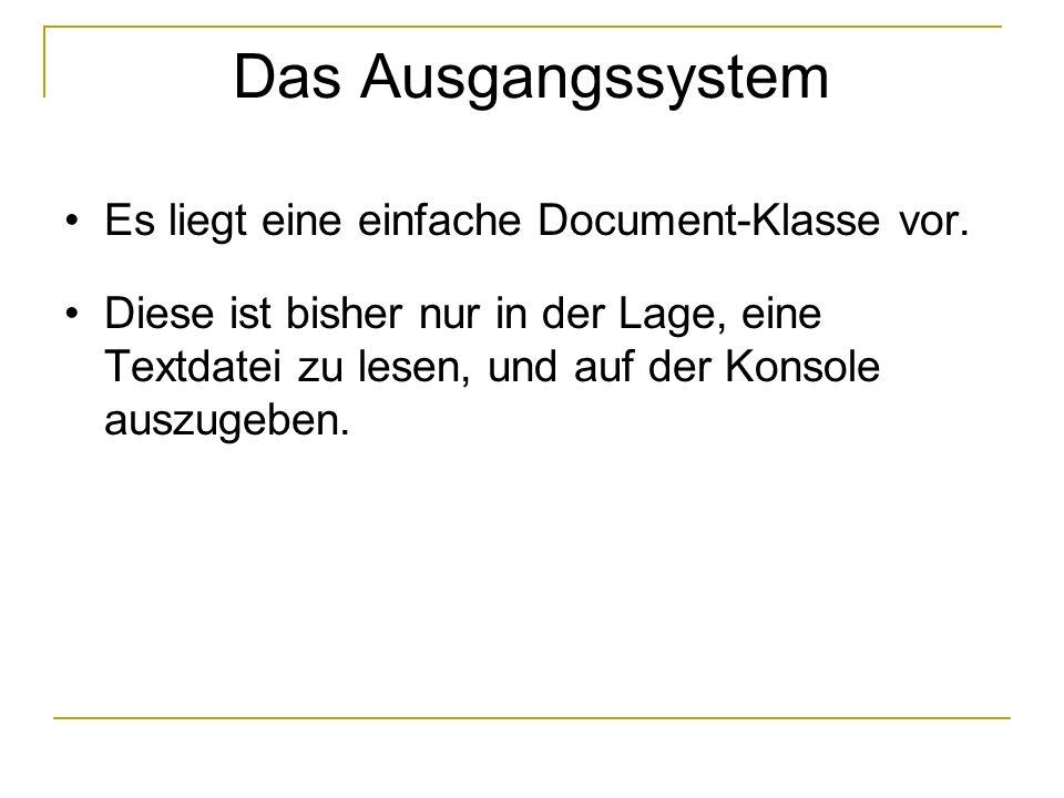 Das Ausgangssystem Es liegt eine einfache Document-Klasse vor. Diese ist bisher nur in der Lage, eine Textdatei zu lesen, und auf der Konsole auszugeb