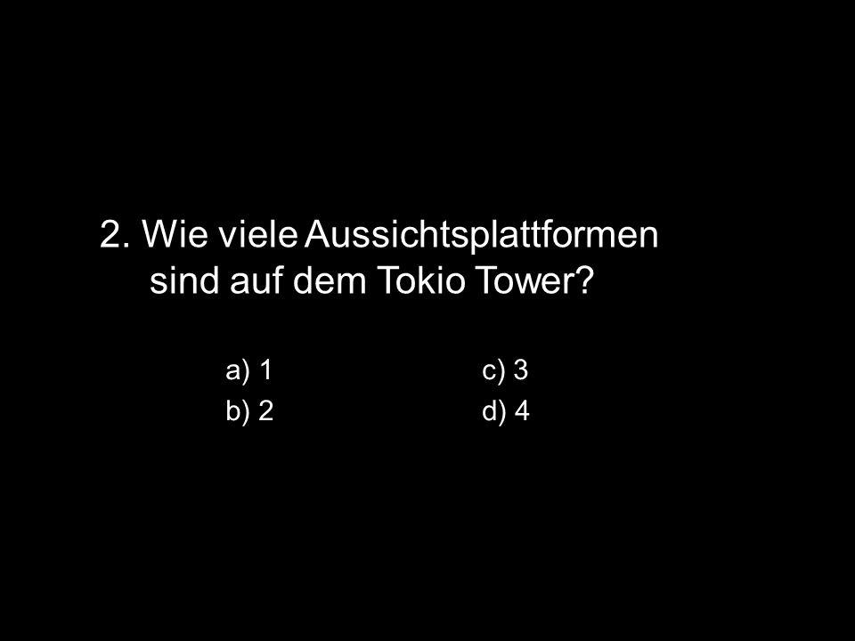 2. Wie viele Aussichtsplattformen sind auf dem Tokio Tower a) 1c) 3 b) 2d) 4