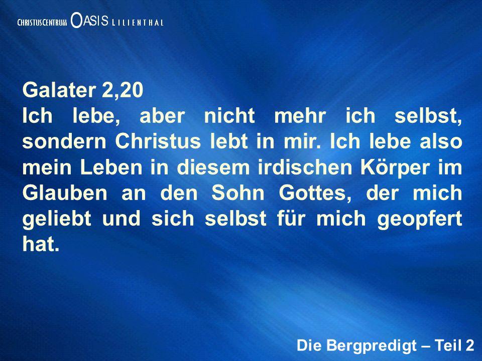 Die Bergpredigt – Teil 2 Galater 2,20 Ich lebe, aber nicht mehr ich selbst, sondern Christus lebt in mir. Ich lebe also mein Leben in diesem irdischen