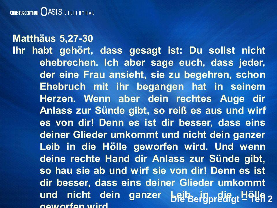 Die Bergpredigt – Teil 2 Matthäus 5,27-30 Ihr habt gehört, dass gesagt ist: Du sollst nicht ehebrechen. Ich aber sage euch, dass jeder, der eine Frau