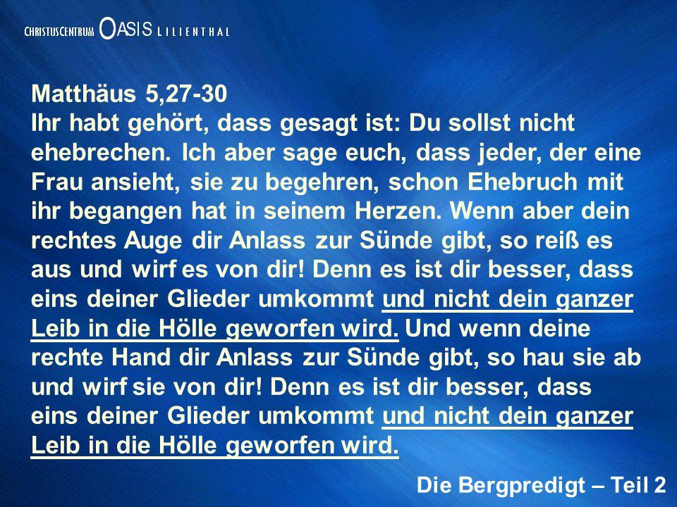 Die Bergpredigt – Teil 2 Matthäus 5,27-30 Ihr habt gehört, dass gesagt ist: Du sollst nicht ehebrechen.