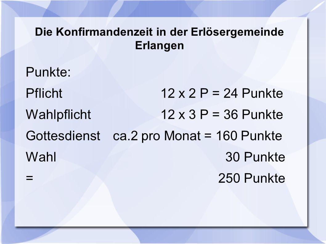 Die Konfirmandenzeit in der Erlösergemeinde Erlangen Punkte: Pflicht 12 x 2 P = 24 Punkte Wahlpflicht 12 x 3 P = 36 Punkte Gottesdienst ca.2 pro Monat