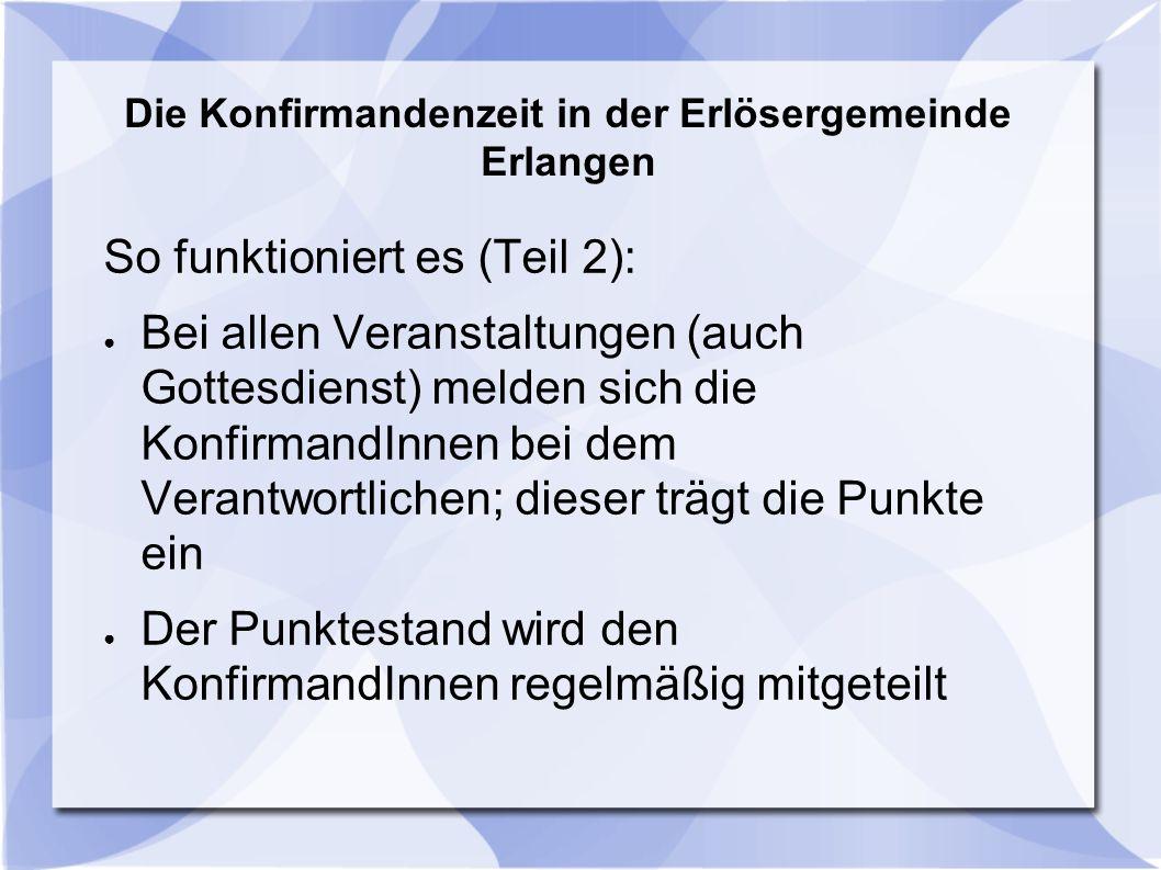 Die Konfirmandenzeit in der Erlösergemeinde Erlangen So funktioniert es (Teil 2): ● Bei allen Veranstaltungen (auch Gottesdienst) melden sich die Konf