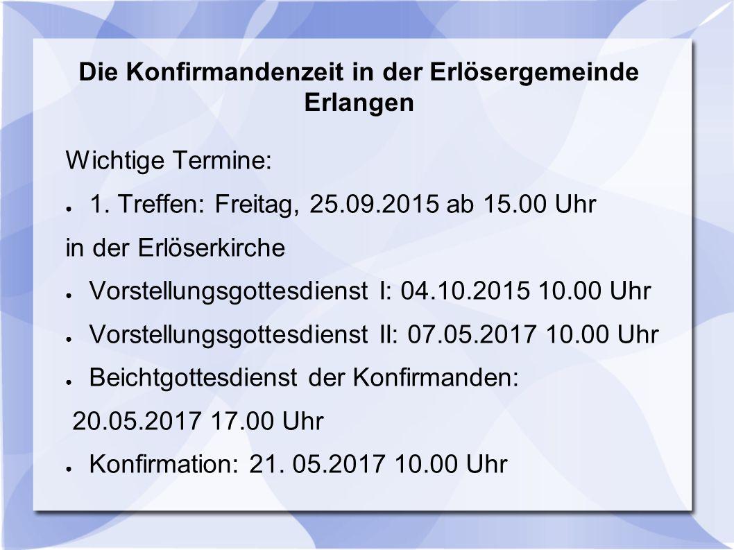 Die Konfirmandenzeit in der Erlösergemeinde Erlangen Wichtige Termine: ● 1. Treffen: Freitag, 25.09.2015 ab 15.00 Uhr in der Erlöserkirche ● Vorstellu