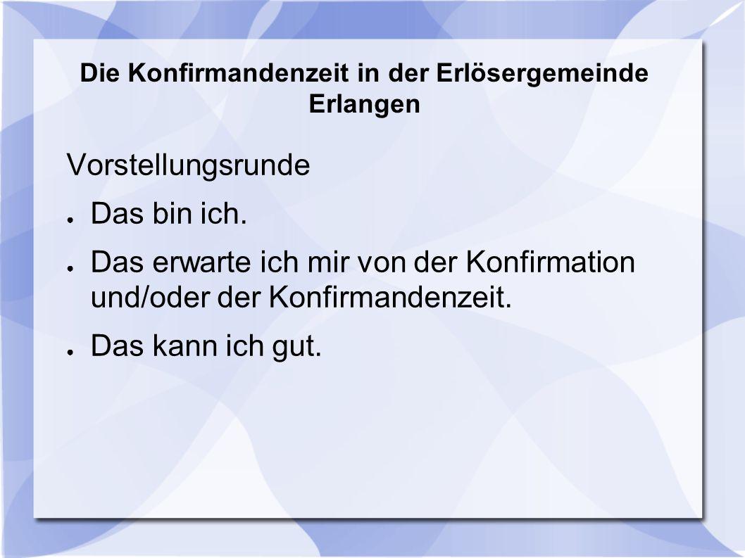 Die Konfirmandenzeit in der Erlösergemeinde Erlangen Vorstellungsrunde ● Das bin ich. ● Das erwarte ich mir von der Konfirmation und/oder der Konfirma