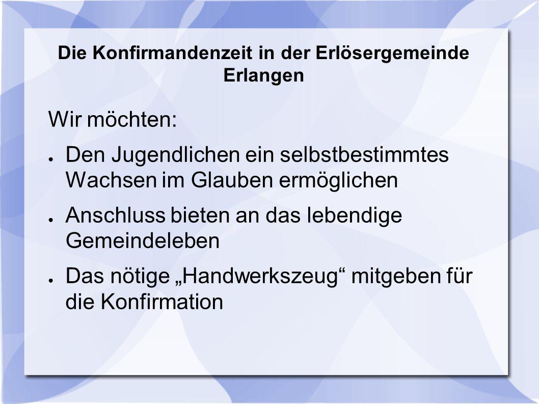 Die Konfirmandenzeit in der Erlösergemeinde Erlangen Wir erwarten: ● Teilnahme an den einzelnen Veranstaltungen ● Interesse, Neugier und Offenheit bei KonfirmandInnen und Eltern