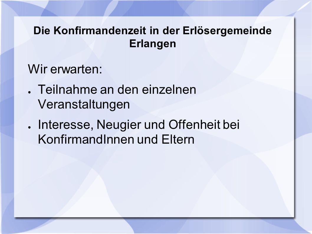 Die Konfirmandenzeit in der Erlösergemeinde Erlangen Wir erwarten: ● Teilnahme an den einzelnen Veranstaltungen ● Interesse, Neugier und Offenheit bei