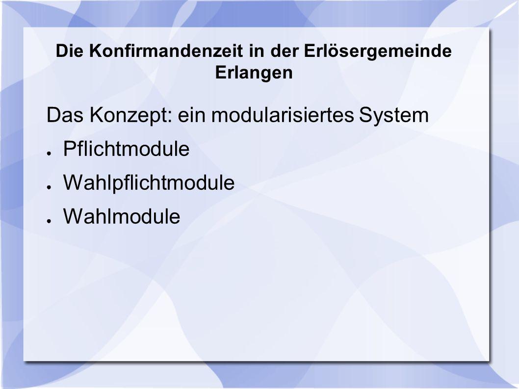 Die Konfirmandenzeit in der Erlösergemeinde Erlangen Das Konzept: ein modularisiertes System ● Pflichtmodule ● Wahlpflichtmodule ● Wahlmodule