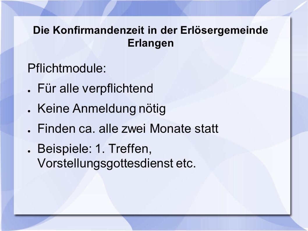Die Konfirmandenzeit in der Erlösergemeinde Erlangen Pflichtmodule: ● Für alle verpflichtend ● Keine Anmeldung nötig ● Finden ca. alle zwei Monate sta