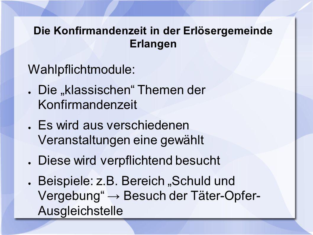 """Die Konfirmandenzeit in der Erlösergemeinde Erlangen Wahlpflichtmodule: ● Die """"klassischen"""" Themen der Konfirmandenzeit ● Es wird aus verschiedenen Ve"""