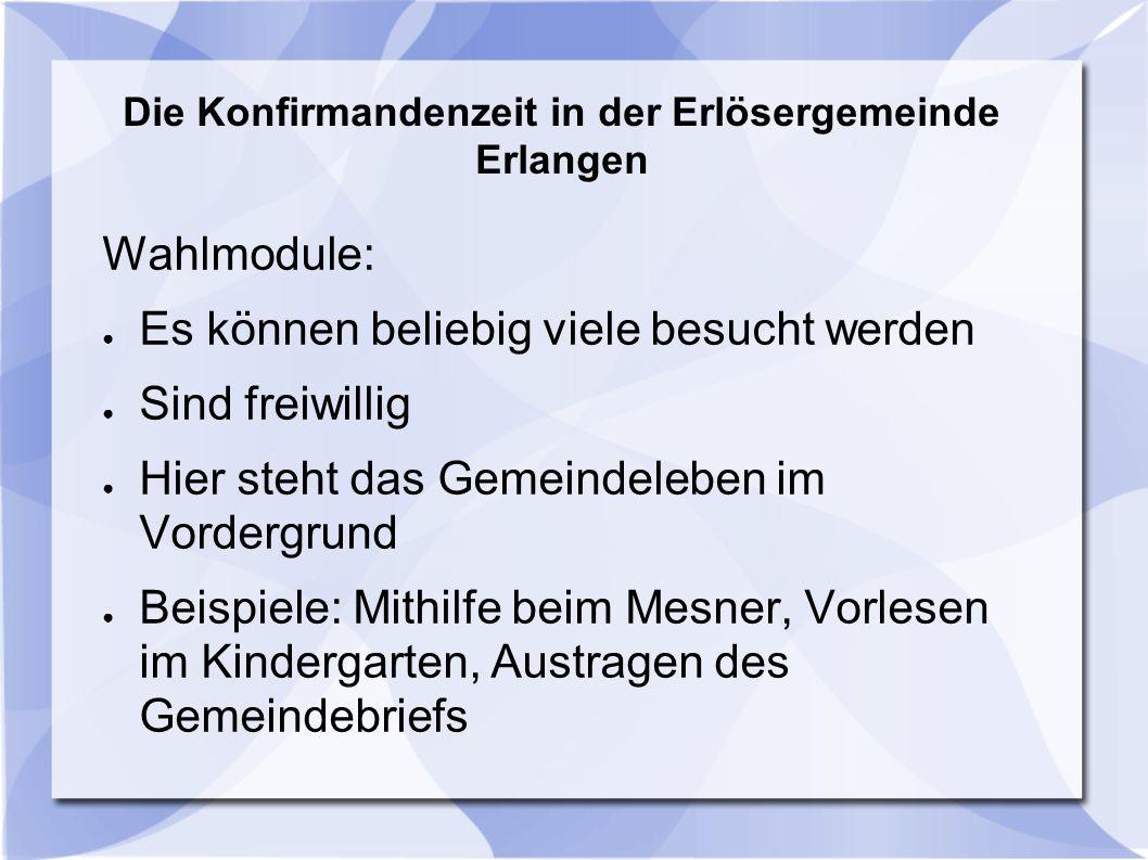 Die Konfirmandenzeit in der Erlösergemeinde Erlangen Wahlmodule: ● Es können beliebig viele besucht werden ● Sind freiwillig ● Hier steht das Gemeinde