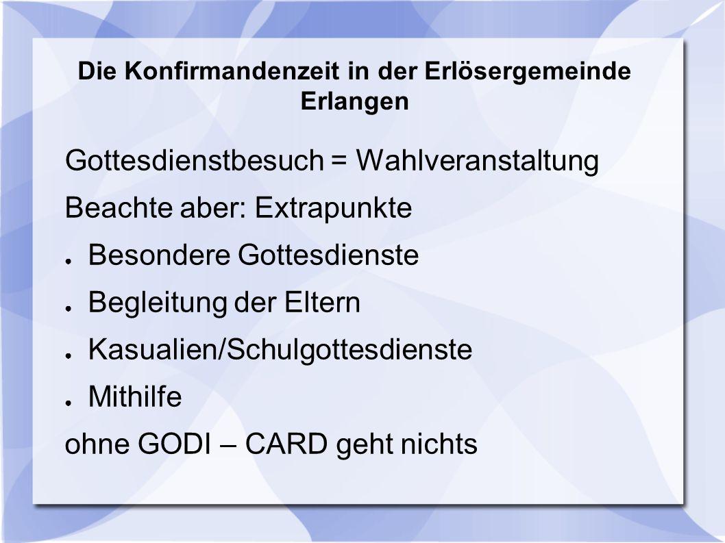 Die Konfirmandenzeit in der Erlösergemeinde Erlangen Gottesdienstbesuch = Wahlveranstaltung Beachte aber: Extrapunkte ● Besondere Gottesdienste ● Begl