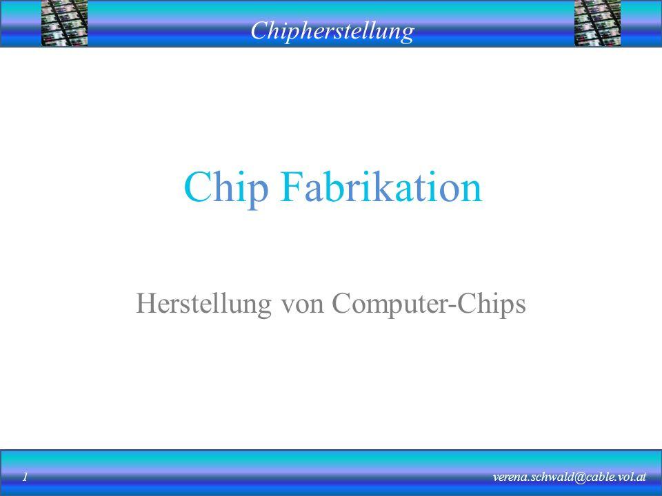 Chipherstellung verena.schwald@cable.vol.at1 Chip Fabrikation Herstellung von Computer-Chips