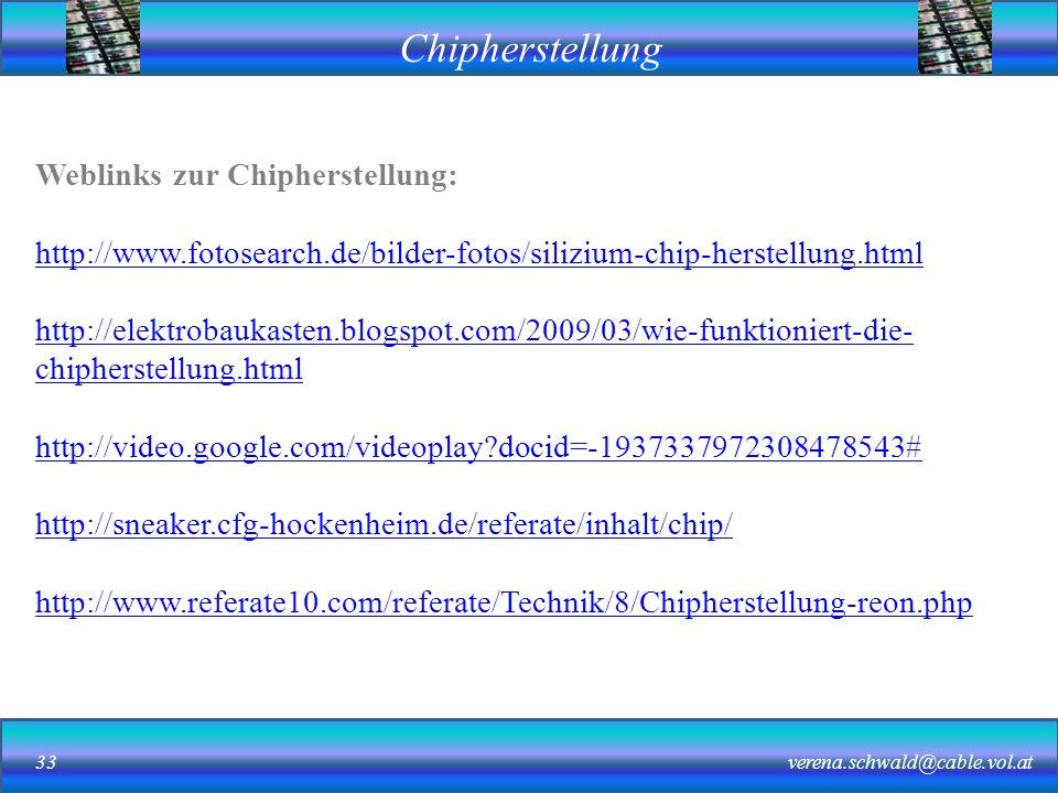 Chipherstellung verena.schwald@cable.vol.at33 Weblinks zur Chipherstellung: http://www.fotosearch.de/bilder-fotos/silizium-chip-herstellung.html http://elektrobaukasten.blogspot.com/2009/03/wie-funktioniert-die- chipherstellung.html http://video.google.com/videoplay?docid=-1937337972308478543# http://sneaker.cfg-hockenheim.de/referate/inhalt/chip/ http://www.referate10.com/referate/Technik/8/Chipherstellung-reon.php