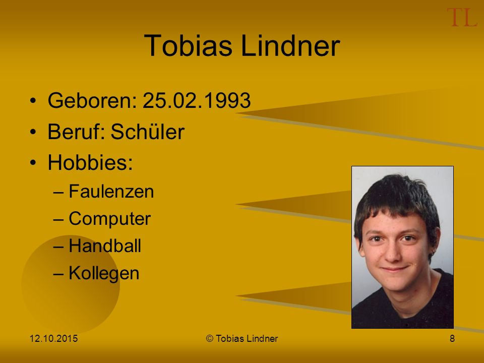 Tobias Lindner Geboren: 25.02.1993 Beruf: Schüler Hobbies: –Faulenzen –Computer –Handball –Kollegen 12.10.2015© Tobias Lindner8