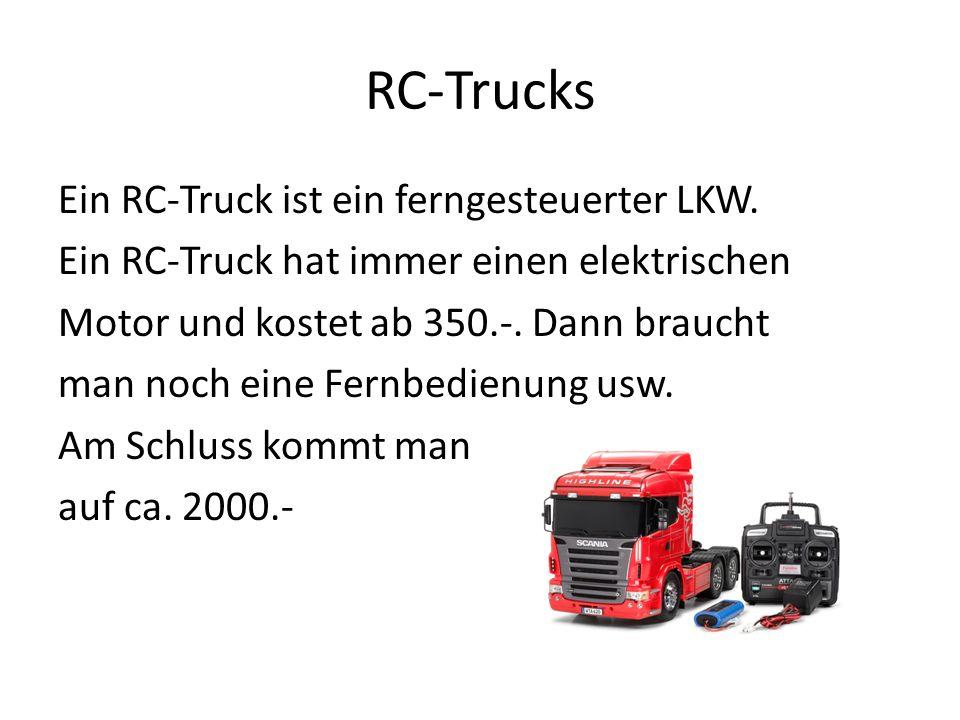 RC-Trucks Ein RC-Truck ist ein ferngesteuerter LKW. Ein RC-Truck hat immer einen elektrischen Motor und kostet ab 350.-. Dann braucht man noch eine Fe