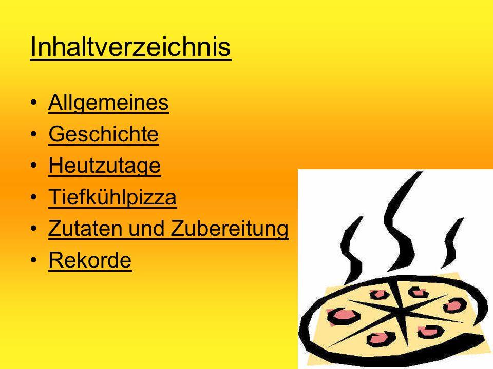 Inhaltverzeichnis Allgemeines Geschichte Heutzutage Tiefkühlpizza Zutaten und Zubereitung Rekorde