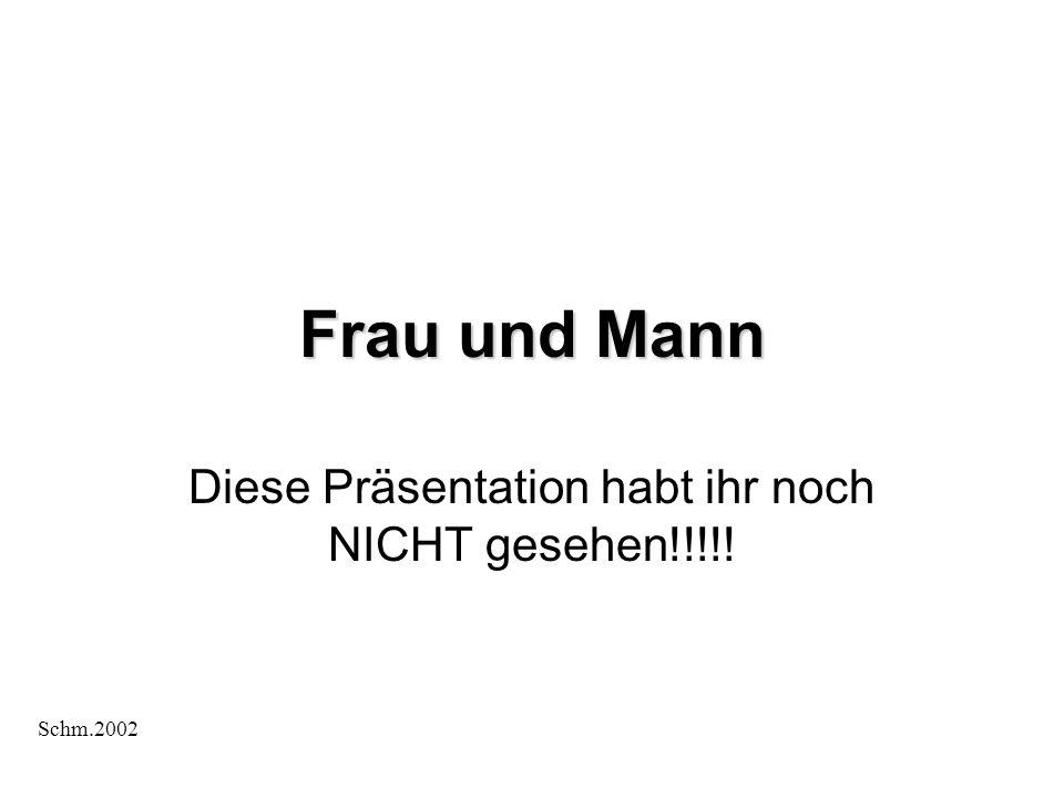 Diese Präsentation habt ihr noch NICHT gesehen!!!!! Frau und Mann Schm.2002