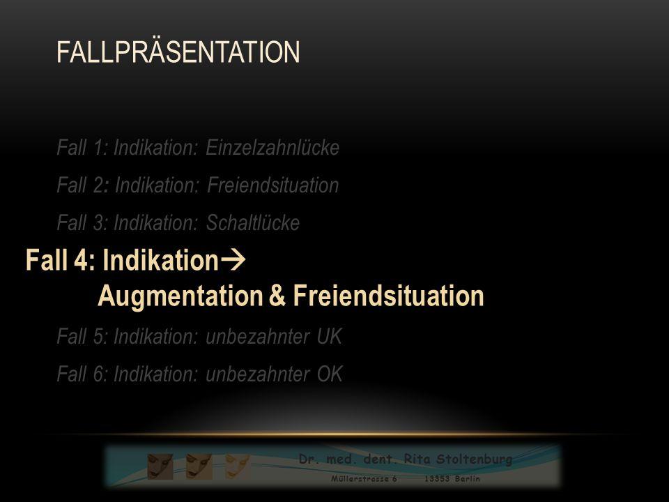 Fall 1: Indikation: Einzelzahnlücke Fall 2 : Indikation: Freiendsituation Fall 3: Indikation: Schaltlücke Fall 4: Indikatio:n Schaltlücke § Augmentation Fall 5: Indikation: unbezahnter UK Fall 6: Indikation: unbezahnter OK Fall 4: Indikation  Augmentation & Freiendsituation FALLPRÄSENTATION