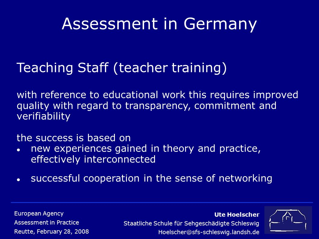 Ute Hoelscher Staatliche Schule für Sehgeschädigte Schleswig European Agency Assessment in Practice Reutte, February 2 8, 2008 Assessment in Germany Teaching Staff (teacher training) with reference to educational work this requires improved quality with regard to transparency, commitment and verifiability the success is based on new experiences gained in theory and practice, effectively interconnected successful cooperation in the sense of networking