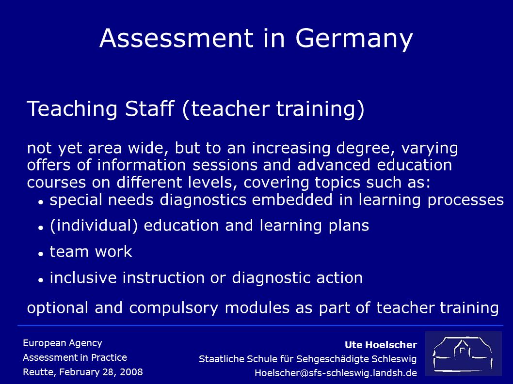 Ute Hoelscher Staatliche Schule für Sehgeschädigte Schleswig European Agency Assessment in Practice Reutte, February 2 8, 2008 Assessment in Germany Teaching Staff (teacher training) not yet area wide, but to an increasing degree, varying offers of information sessions and advanced education courses on different levels, covering topics such as: special needs diagnostics embedded in learning processes (individual) education and learning plans team work inclusive instruction or diagnostic action optional and compulsory modules as part of teacher training