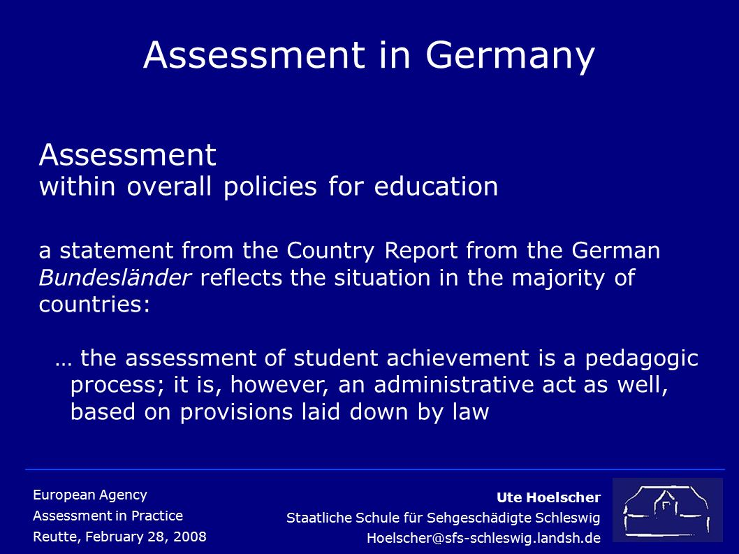 Ute Hoelscher Staatliche Schule für Sehgeschädigte Schleswig Hoelscher@sfs-schleswig.landsh.de European Agency Assessment in Practice Reutte, February 28, 2008 Assessment in Germany Assessement for students with profound and severe disabilities schools for special education, Sonderschulen, regularly evaluate students with special educational needs assessments of multiply impaired students are recorded in form of individual progress reports special educational assessment is based on multidisciplinary reports