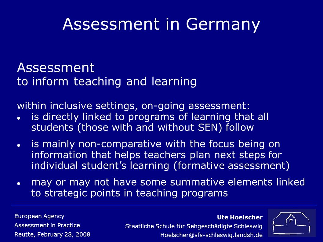 Ute Hoelscher Staatliche Schule für Sehgeschädigte Schleswig Hoelscher@sfs-schleswig.landsh.de European Agency Assessment in Practice Reutte, February 2 8, 2008 Assessment in Germany Teaching Staff (teacher training) with reference to educational work this requires improved quality with regard to transparency, commitment and verifiability the success is based on new experiences gained in theory and practice, effectively interconnected successful cooperation in the sense of networking