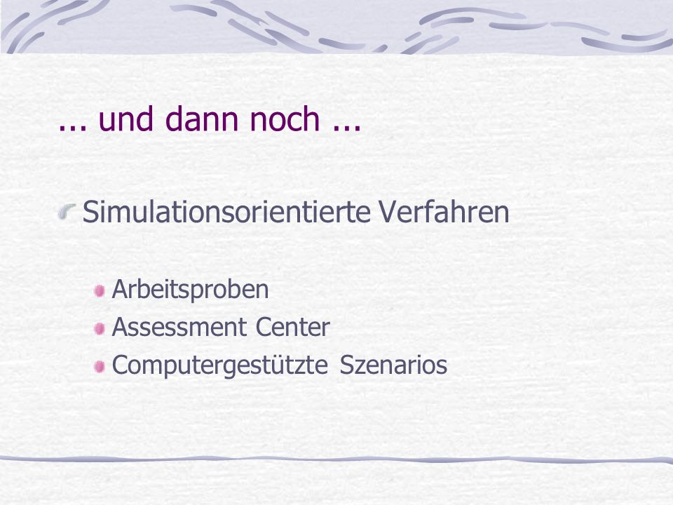 ... und dann noch... Simulationsorientierte Verfahren Arbeitsproben Assessment Center Computergestützte Szenarios